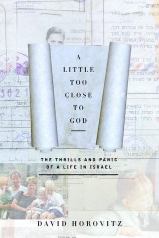 A Little Too Close to God: The Thrills and Panic of a Life in Israel David Horovitz
