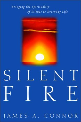 Silent Fire: Bringing the Spirituality of Silence to Everyday Life  by  James A. Connor