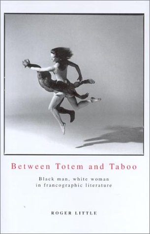 Between Totem And Taboo: Black Man, White Woman in Francographic Literature Roger Little