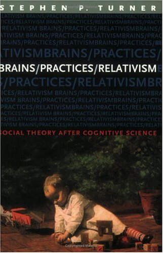 Brains/Practices/Relativism: Social Theory after Cognitive Science Stephen P. Turner
