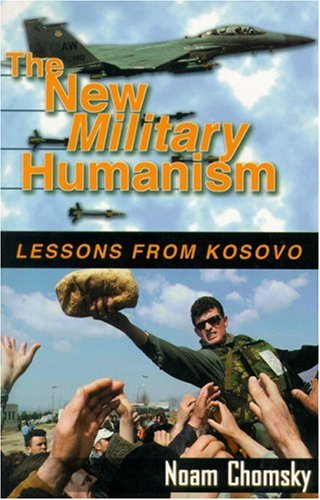 The New Military Humanism: Lessons From Kosovo  by  Noam Chomsky