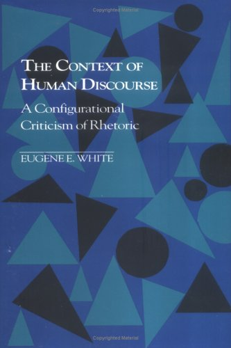 The Context of Human Discourse: A Configurational Criticism of Rhetoric Eugene E. White