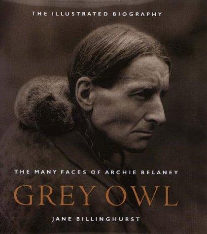 Grey Owl: The Many Faces Of Archie Belaney Jane Billinghurst