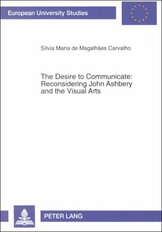 The Desire To Communicate: Reconsidering John Ashbery And The Visual Arts  by  Silvia Maria De Magalhaes Carvalho