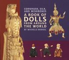 Cornhusk, Silk, and Wishbones: A Book of Dolls From Around the World  by  Michelle Markell