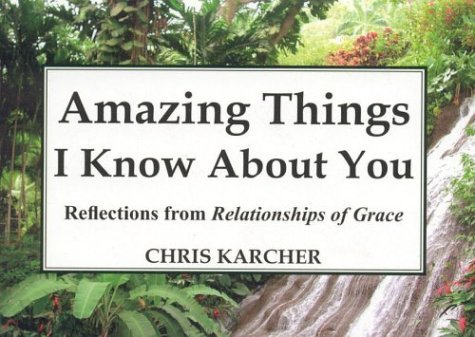 Amazing Things I Know about You: Reflections from Relationships of Grace  by  Chris Karcher