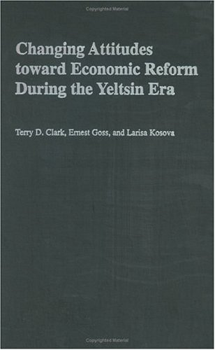 Changing Attitudes Toward Economic Reform During the Yeltsin Era  by  Terry D. Clark
