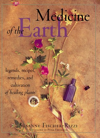 Medicine Of The Earth: Legends, Recipes, Remedies, And Cultivation Of Healing Plants  by  Susanne Fischer-Rizzi