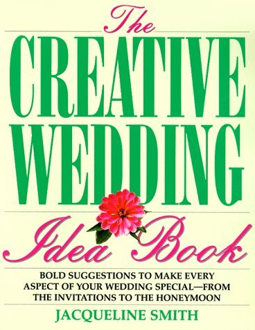 The Creative Wedding Idea Book: Bold Suggestions To Make Every Aspect Of Your Wedding Special From The Invitations To The Honeymoon  by  Jacqueline M. Smith