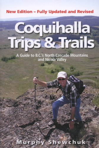 Coquihalla Trips and Trails: A Guide to British Columbias North Cascade Mountains and Nicola Valley  by  Murphy Shewchuk