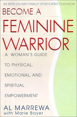 Become a Feminine Warrior: A Womans Guide to Verbal, Psychological, and Physical Empowerment  by  Al Marrewa