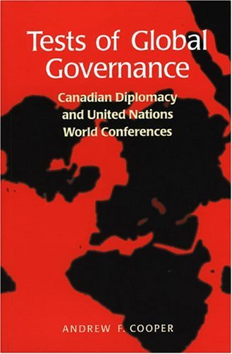 Tests Of Global Governance: Canadian Diplomacy And United Nations World Conferences  by  Andrew F. Cooper