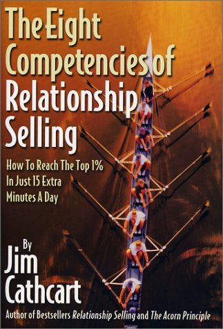 The Eight Competencies of Relationship Selling: How to Reach the Top One Percent in Just Fifteen Extra Minutes a Day Jim Cathcart