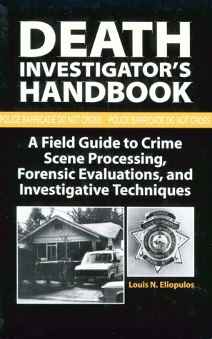 Death Investigators Handbook: A Field Guide to Crime Scene Processing, Forensic Evaluations, and Investigative Techniques Louis N. Eliopulos