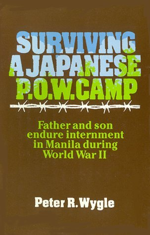 Surviving A Japanese P. O. W. Camp: Father And Son Endure Internment In Manila During World War Ii Peter R Wygle
