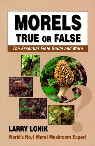 Morels: True or False, the Essential Field Guide and More Larry Lonik