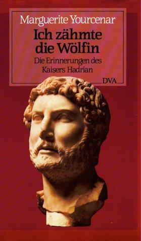 Ich Zähmte Die Wölfin. Die Erinnerungen Des Kaisers Hadrian Marguerite Yourcenar