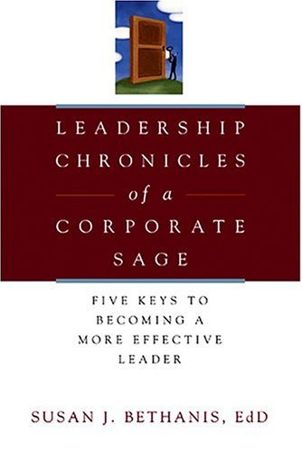 Leadership Chronicles of a Corporate Sage: Five Keys to Becoming a More Effective Leader Susan Bethanis