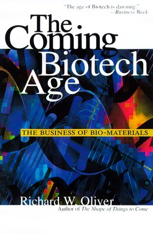 The Coming Biotech Age: The Business of Bio- Materials Richard W. Oliver
