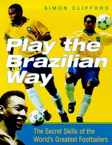 Play The Brazilian Way: The Secret Skills Of The Worlds Greatest Footballers Simon Clifford