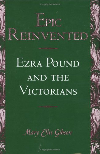 Epic Reinvented: Ezra Pound and the Victorians Mary Ellis Gibson