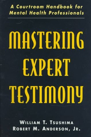 Mastering Expert Testimony: A Courtroom Handbook For Mental Health Professionals William T. Tsushima