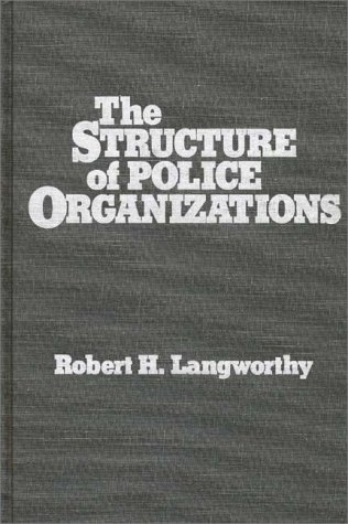 The Structure of Police Organizations  by  Robert H. Langworthy