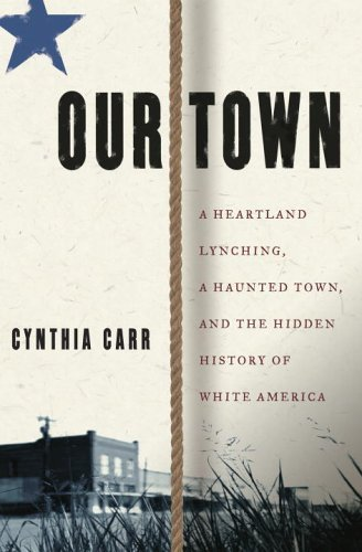 Our Town: A Heartland Lynching, a Haunted Town, and the Hidden History of White America  by  Cynthia Carr