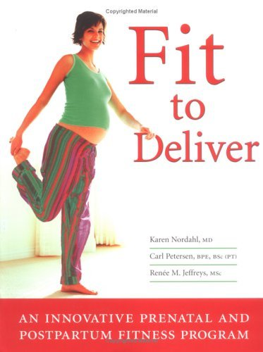 Fit to Deliver: An Innovative Prenatal and Postpartum Fitness Program: Safe and Fun Exercises Tailored Professionals to Benefit Both You and Your Baby by Karen Nordahl