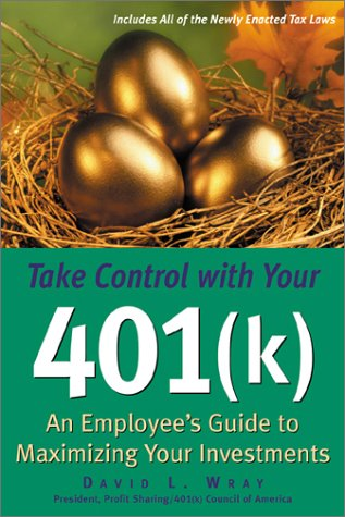 Take Control with Your 401 (K): An Employees Guide to Maximizing Your Investments  by  David L. Wray
