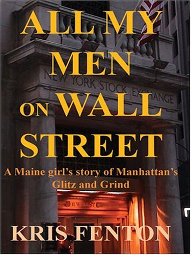 All My Men on Wall Street: A Maine Girls Story of Manhattans Glitz and Grind  by  Kris Fenton