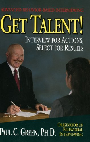 Get Talent: Interview For Actions, Select For Results  by  Paul C. Green