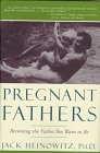 Pregnant Fathers: Becoming the Father You Want to Be  by  Jack Heinowitz
