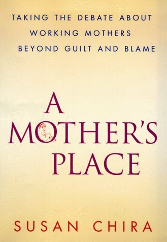A Mothers Place: Taking the Debate About Working Mothers Beyond Guilt and Blame Susan Chira