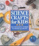 Science Crafts For Kids: 50 Fantastic Things To Invent &Create  by  Gwen Diehn