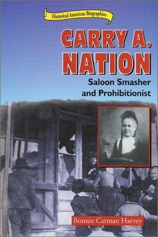 Carry A. Nation: Saloon Smasher and Prohibitionist Bonnie C. Harvey