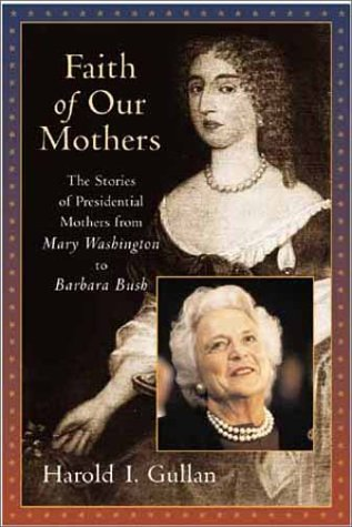 Faith of Our Mothers: The Stories of Presidential Mothers from Mary Washington to Barbara Bush  by  Harold I. Gullan