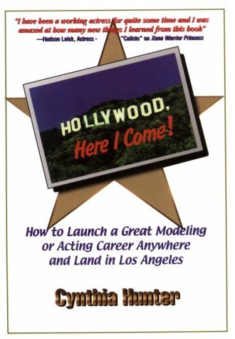 Hollywood, Here I Come: How to Launch a Great Acting or Modeling Career Anywhere and Land in Los Angeles Cynthia Hunter