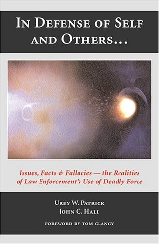 In Defense of Self and Others-- Issues, Facts & Fallacies: The Realities of the Law Enforcements Use of Deadly Force Urey W. Patrick
