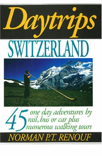Daytrips Switzerland: 45 One Day Adventures By Rail, Bus Or Car Plus Numerous Walking Tours (Daytrips Series) Norman P.T. Renouf