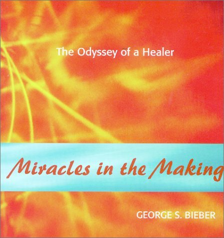 Miracles in the Making: Odyssey of a Healer  by  George Bieber