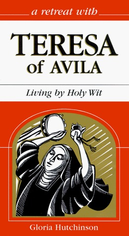 A Retreat With Teresa of Avila: Living Holy Wit by Gloria Hutchinson