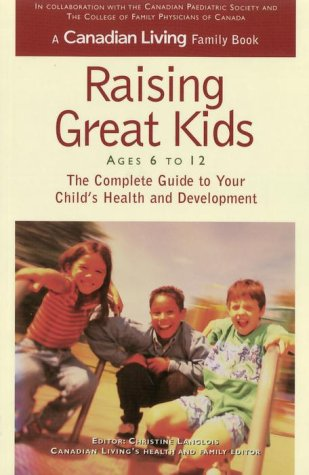 Canadian Living Raising Great Kids 6-12: the Complete Guide to Your Childs Health and Development  by  Canadian Living