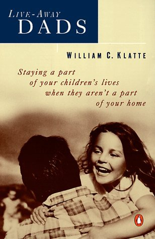 Live-away Dads: Staying a Part of Your Childrens Lives When They Arent a Part of Your Home  by  William C. Klatte