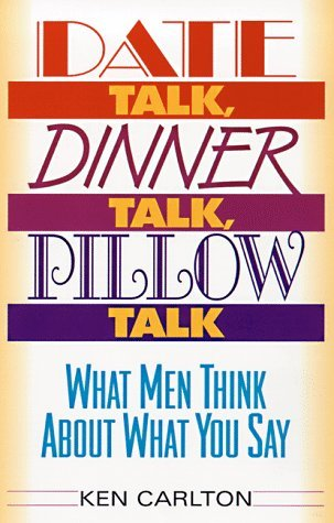 Date Talk, Dinner Talk, Pillow Talk: What Men Think about What You Say  by  Ken Carlton
