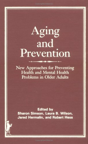 Aging And Prevention: New Approaches For Preventing Health And Mental Health Problems In Older Adults  by  Sharon Simson