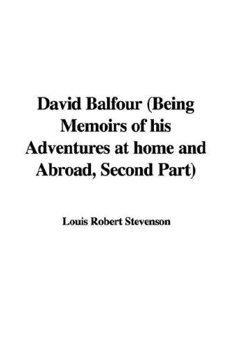 David Balfour: Being Memoirs of His Adventures at Home And Abroad, Second Part Robert Louis Stevenson