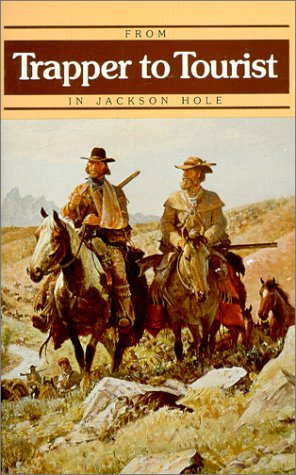 From Trapper to Tourist in Jackson Hole  by  Elizabeth Weid Hayden