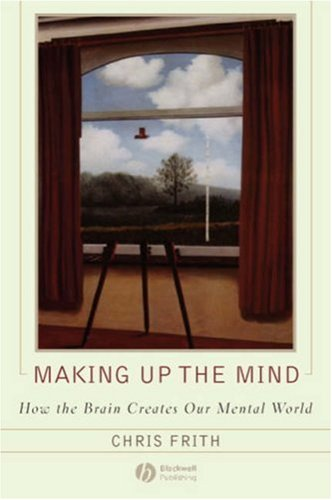 Making Up The Mind: How The Brain Creates Our Mental World  by  Chris Frith