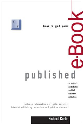 How To Get Your E Book Published: An Insiders Guide To The World Of Electronic Publishing Richard   Curtis